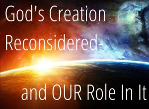 God's Creation Reconsidered-and OUR Role In It