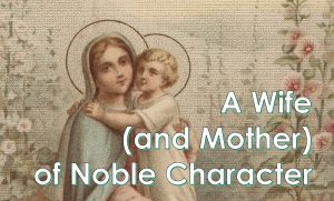 A Wife (and Mother) of Noble Character – May 16th