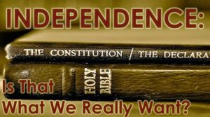 Read more about the article Independence: Is That What We Really Want? – July 4th